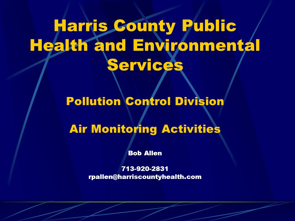 Harris County Public Health and Environmental Services Pollution Control Division Air Monitoring Activities Bob Allen 713-920-2831 rpallen@harriscount
