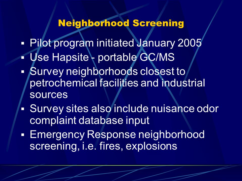 Neighborhood Screening  Pilot program initiated January 2005  Use Hapsite - portable GC/MS  Survey neighborhoods closest to petrochemical facilitie