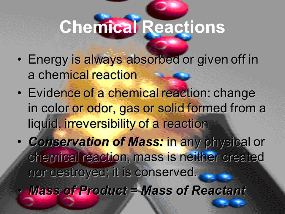 Chemical Reactions Energy is always absorbed or given off in a chemical reactionEnergy is always absorbed or given off in a chemical reaction Evidence of a chemical reaction: change in color or odor, gas or solid formed from a liquid, irreversibility of a reactionEvidence of a chemical reaction: change in color or odor, gas or solid formed from a liquid, irreversibility of a reaction Conservation of Mass: in any physical or chemical reaction, mass is neither created nor destroyed; it is conserved.Conservation of Mass: in any physical or chemical reaction, mass is neither created nor destroyed; it is conserved.