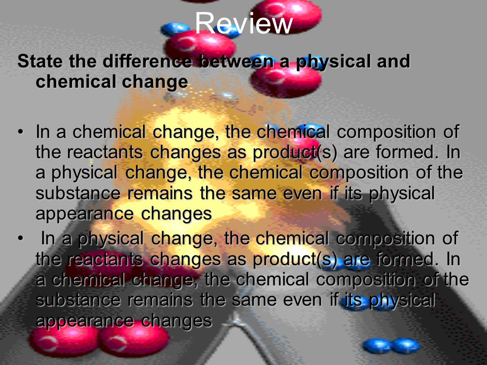 Review State the difference between a physical and chemical change In a chemical change, the chemical composition of the reactants changes as product(s) are formed.
