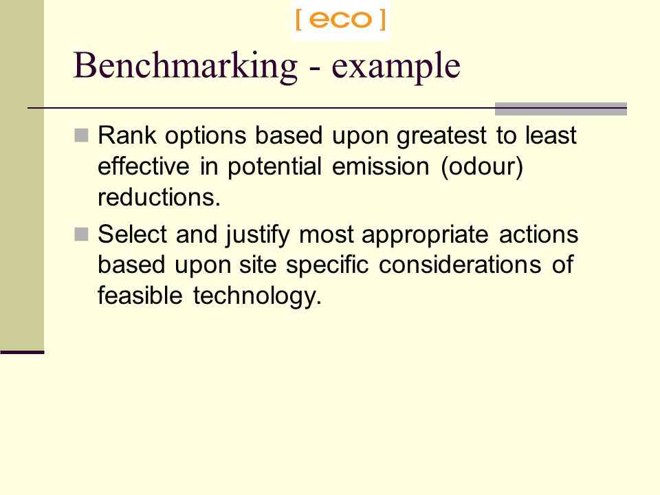 Benchmarking - example Rank options based upon greatest to least effective in potential emission (odour) reductions.