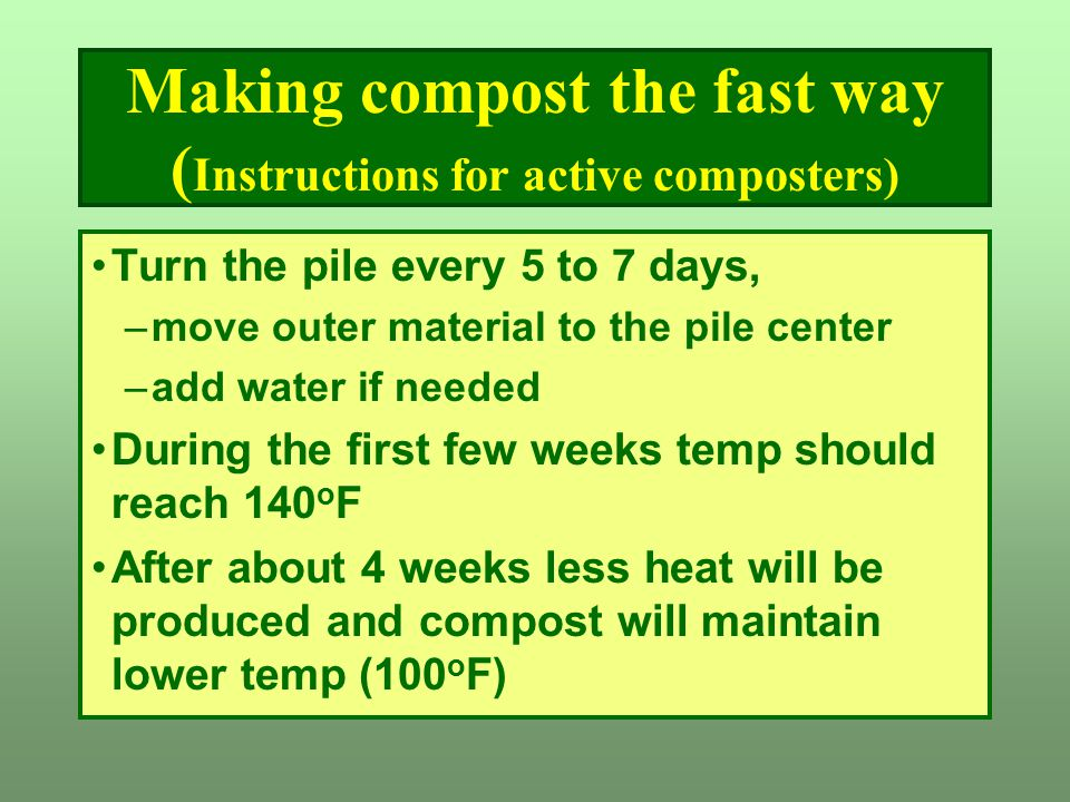 Making compost the fast way ( Instructions for active composters) Turn the pile every 5 to 7 days, –move outer material to the pile center –add water