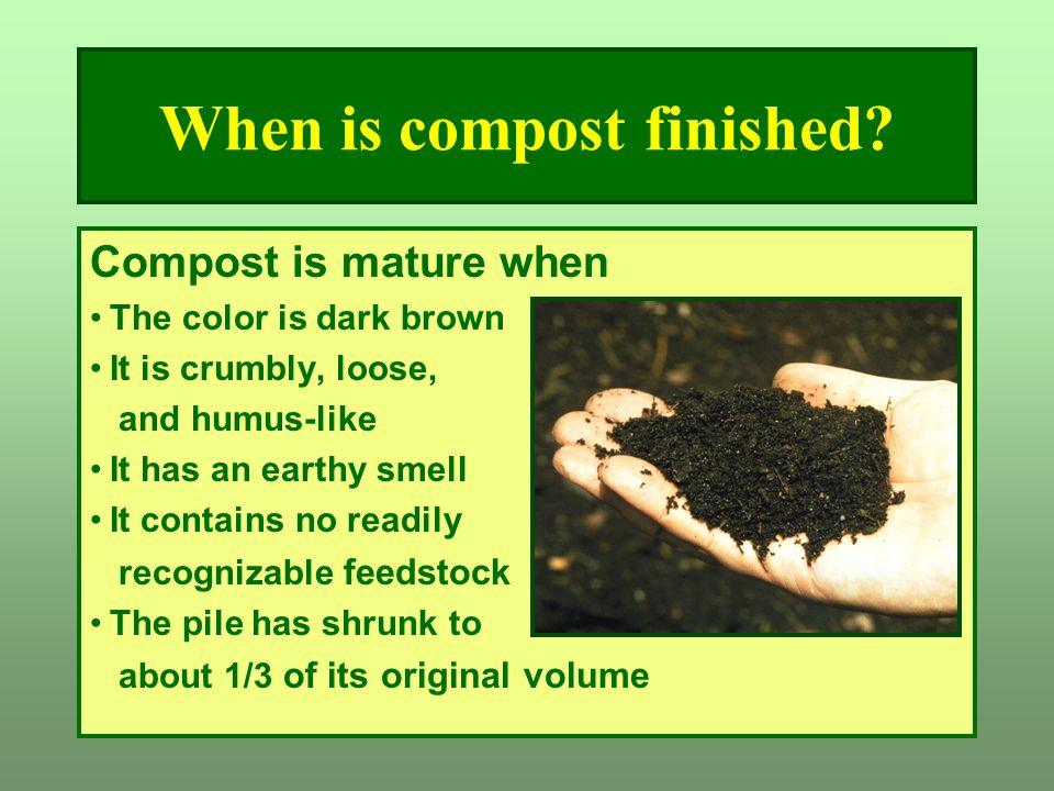 When is compost finished? Compost is mature when The color is dark brown It is crumbly, loose, and humus-like It has an earthy smell It contains no re