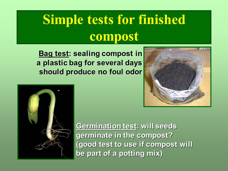 Simple tests for finished compost Bag test: sealing compost in a plastic bag for several days should produce no foul odor Germination test: will seeds