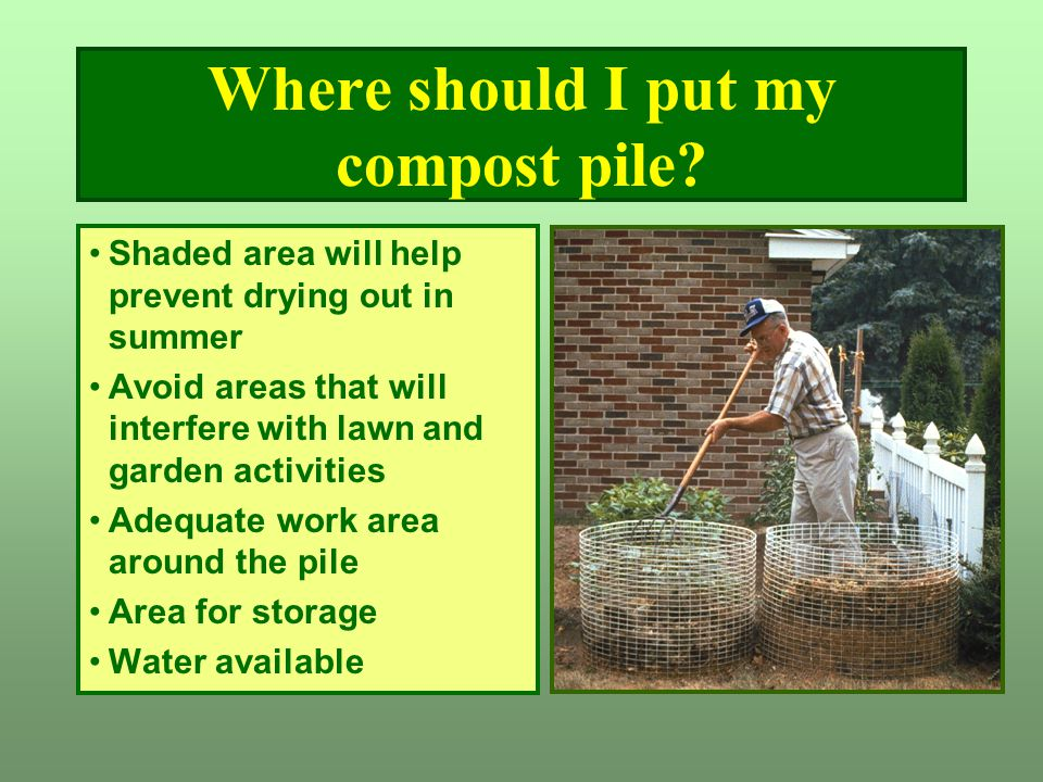 Where should I put my compost pile? Shaded area will help prevent drying out in summer Avoid areas that will interfere with lawn and garden activities