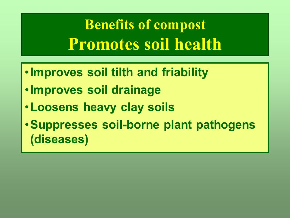 Benefits of compost Promotes soil health Improves soil tilth and friability Improves soil drainage Loosens heavy clay soils Suppresses soil-borne plan