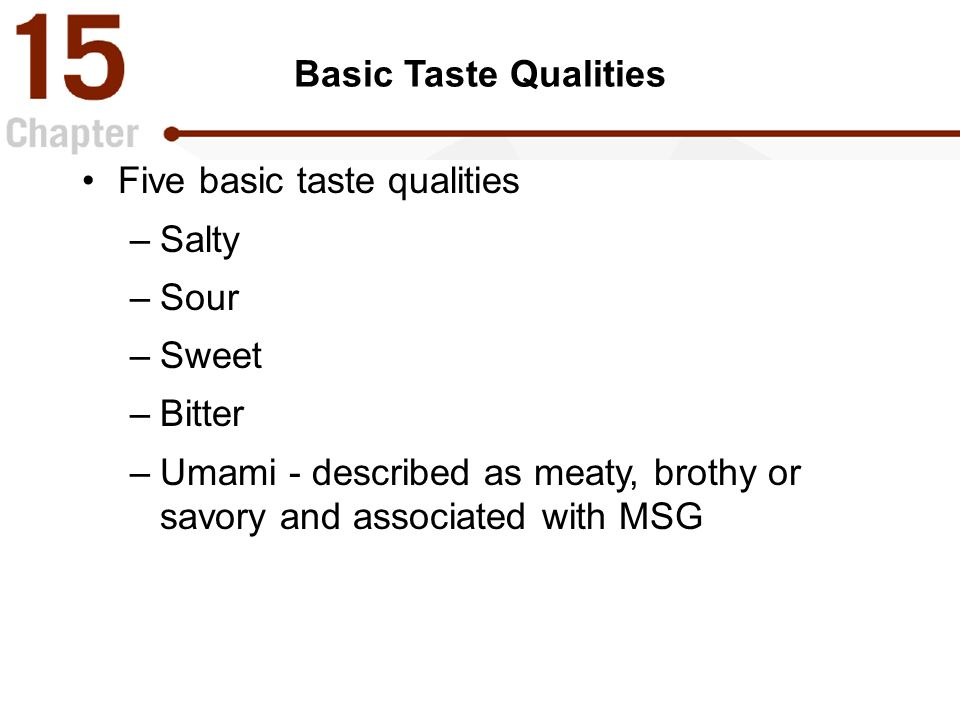 Basic Taste Qualities Five basic taste qualities –Salty –Sour –Sweet –Bitter –Umami - described as meaty, brothy or savory and associated with MSG
