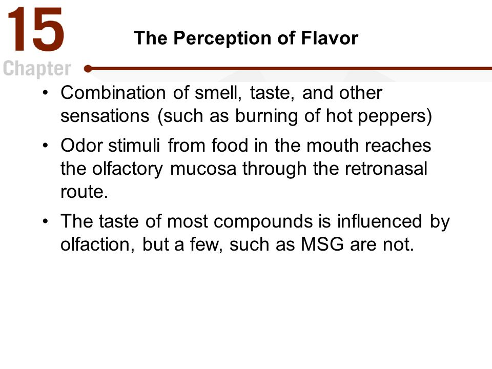 The Perception of Flavor Combination of smell, taste, and other sensations (such as burning of hot peppers) Odor stimuli from food in the mouth reaches the olfactory mucosa through the retronasal route.