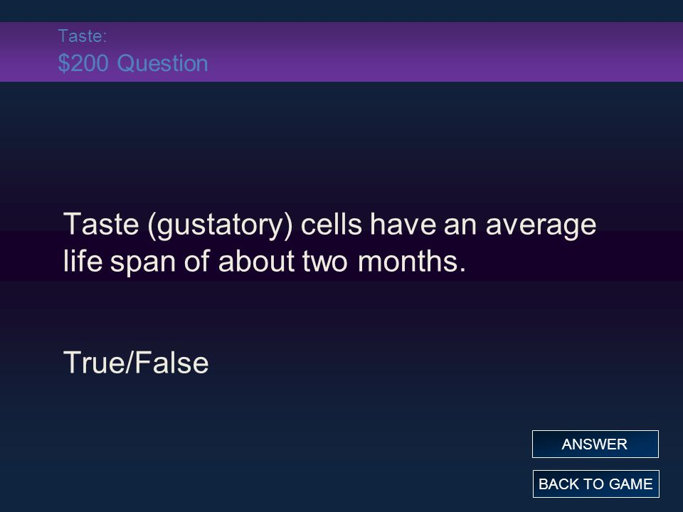 Taste: $200 Question Taste (gustatory) cells have an average life span of about two months. True/False BACK TO GAME ANSWER