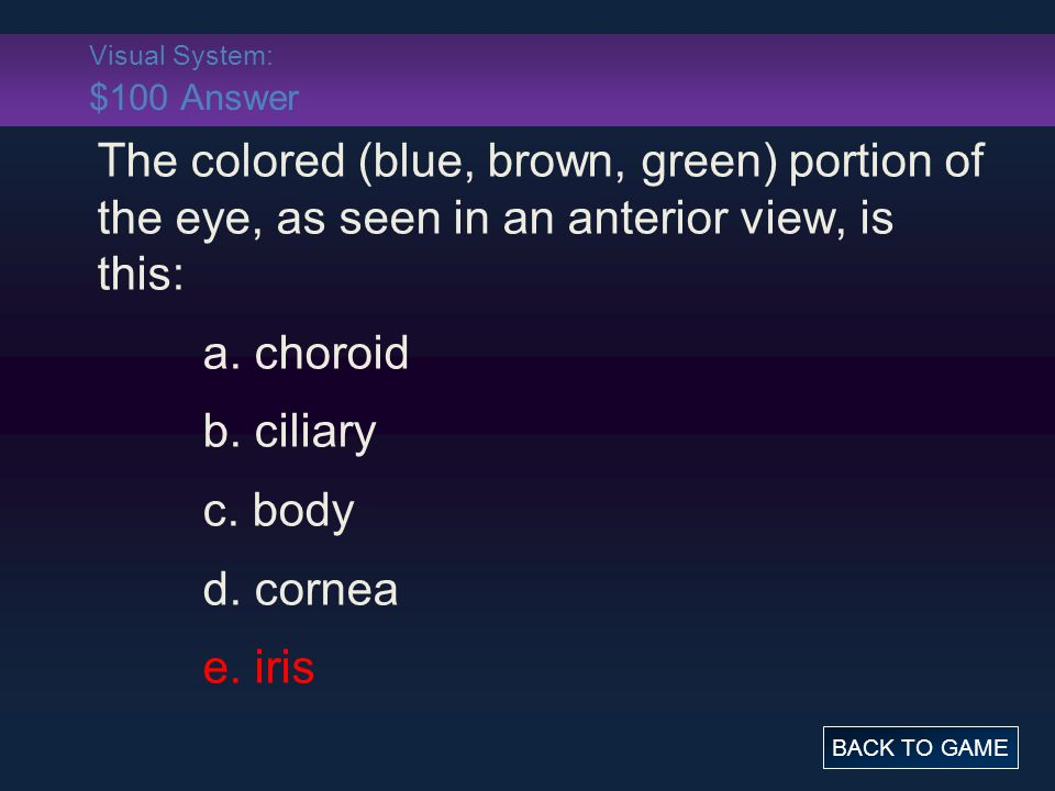 Visual System: $100 Answer The colored (blue, brown, green) portion of the eye, as seen in an anterior view, is this: a. choroid b. ciliary c. body d.