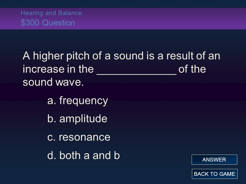 Hearing and Balance: $300 Question A higher pitch of a sound is a result of an increase in the _____________ of the sound wave. a. frequency b. amplit
