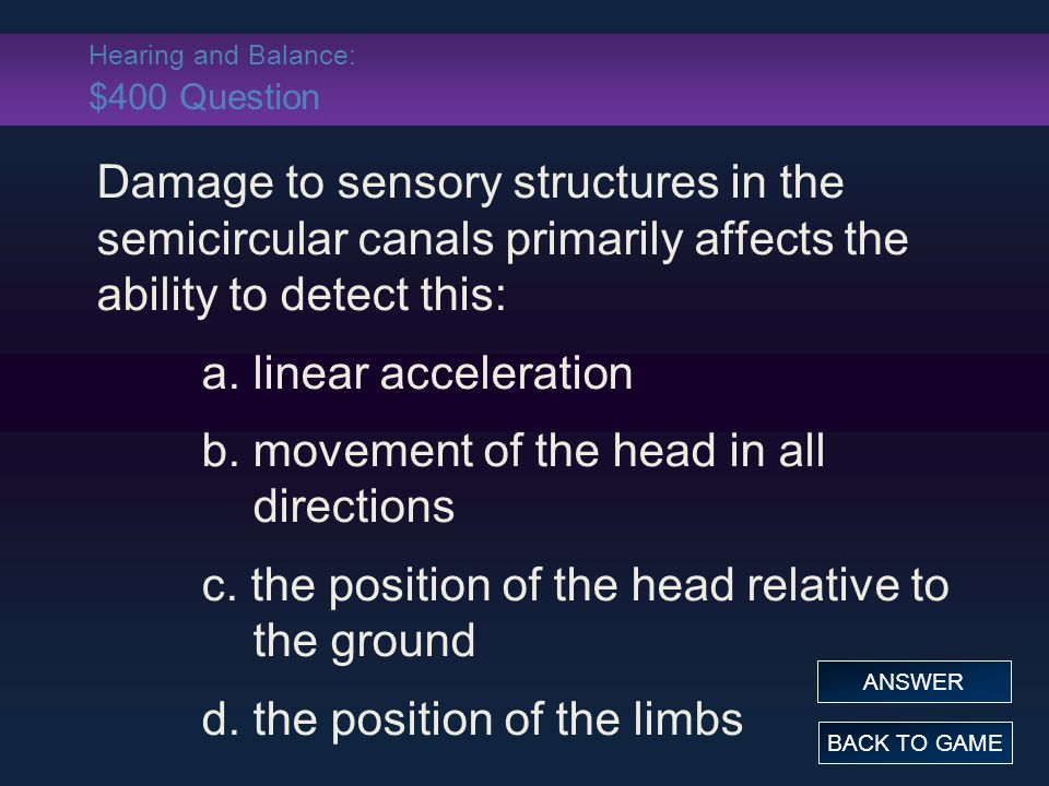 Hearing and Balance: $400 Question Damage to sensory structures in the semicircular canals primarily affects the ability to detect this: a. linear acc