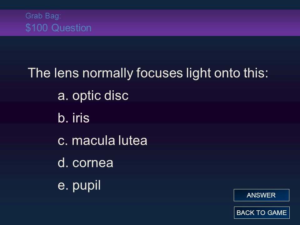 Grab Bag: $100 Question The lens normally focuses light onto this: a. optic disc b. iris c. macula lutea d. cornea e. pupil BACK TO GAME ANSWER