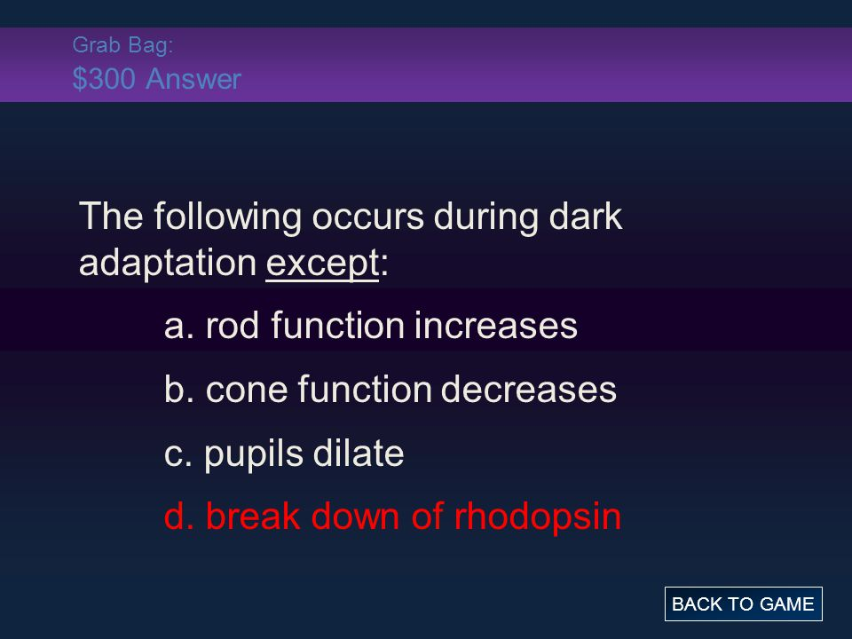 Grab Bag: $300 Answer The following occurs during dark adaptation except: a. rod function increases b. cone function decreases c. pupils dilate d. bre