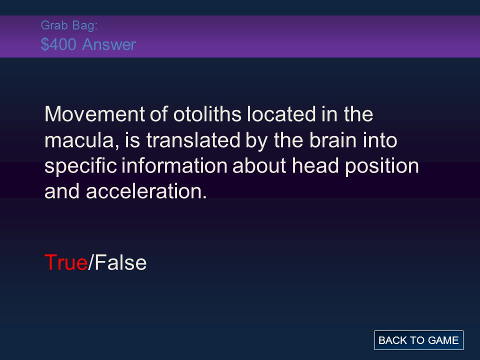 Grab Bag: $400 Answer Movement of otoliths located in the macula, is translated by the brain into specific information about head position and acceleration.