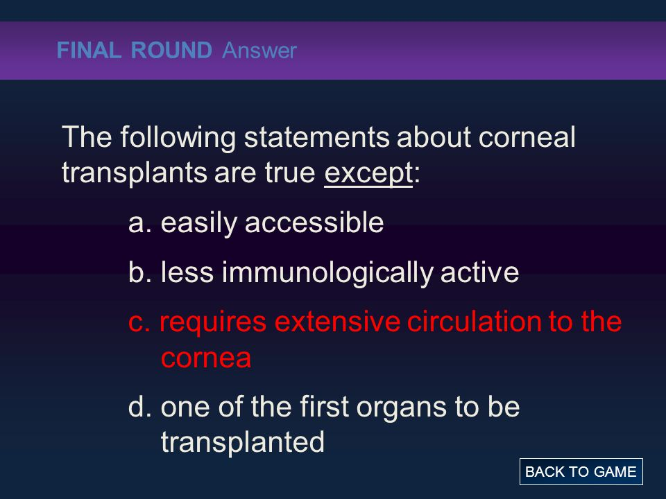 FINAL ROUND Answer The following statements about corneal transplants are true except: a. easily accessible b. less immunologically active c. requires