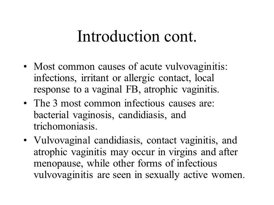 Introduction cont. Most common causes of acute vulvovaginitis: infections, irritant or allergic contact, local response to a vaginal FB, atrophic vagi
