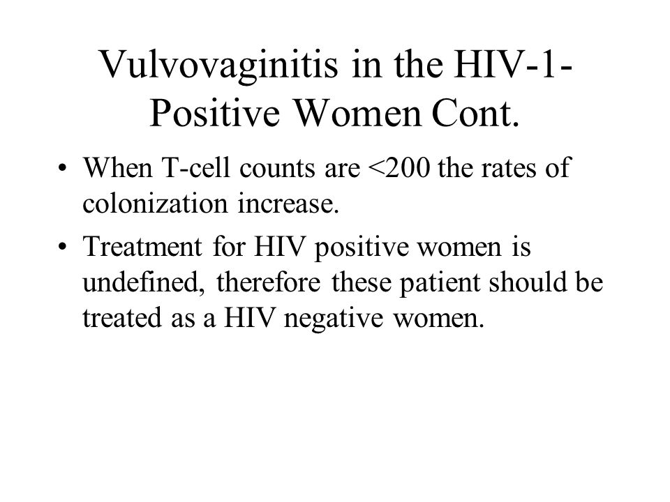 Vulvovaginitis in the HIV-1- Positive Women Cont. When T-cell counts are <200 the rates of colonization increase. Treatment for HIV positive women is