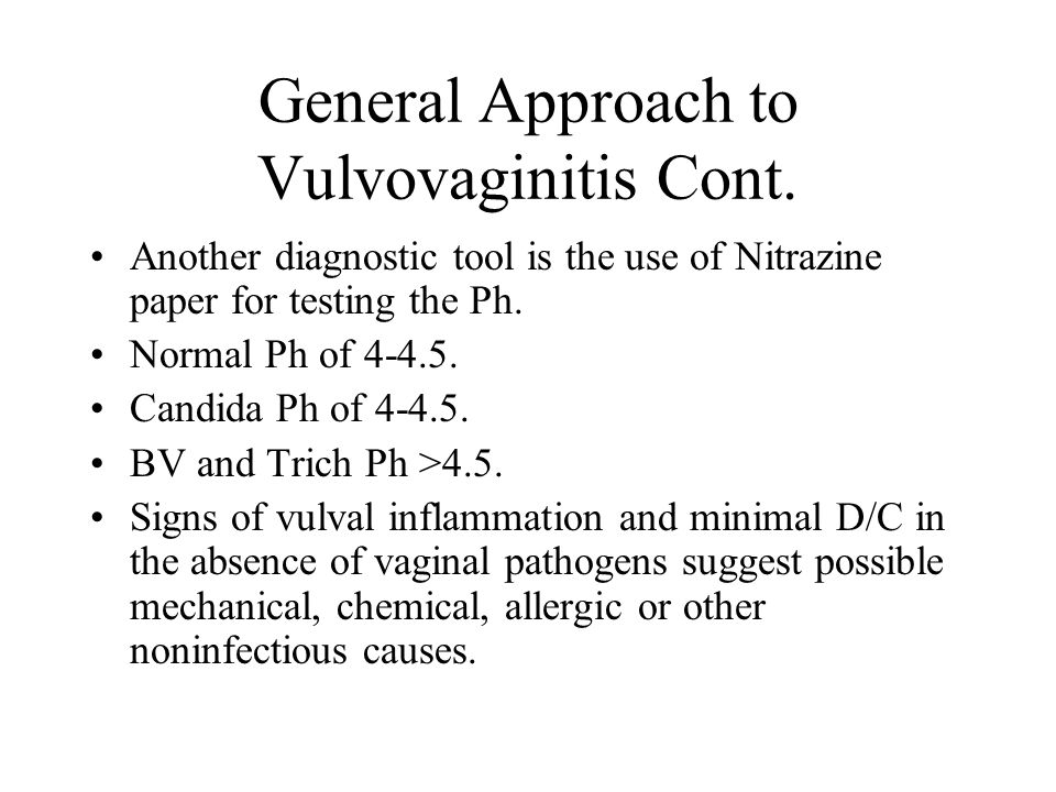 General Approach to Vulvovaginitis Cont. Another diagnostic tool is the use of Nitrazine paper for testing the Ph. Normal Ph of 4-4.5. Candida Ph of 4