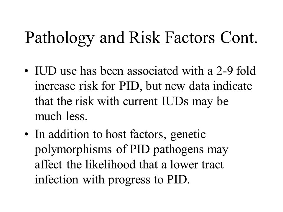 Pathology and Risk Factors Cont. IUD use has been associated with a 2-9 fold increase risk for PID, but new data indicate that the risk with current I