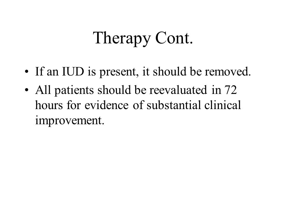Therapy Cont. If an IUD is present, it should be removed. All patients should be reevaluated in 72 hours for evidence of substantial clinical improvem