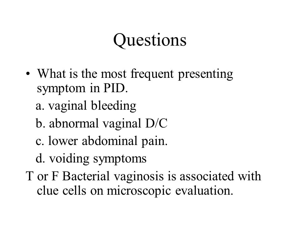 Questions What is the most frequent presenting symptom in PID. a. vaginal bleeding b. abnormal vaginal D/C c. lower abdominal pain. d. voiding symptom