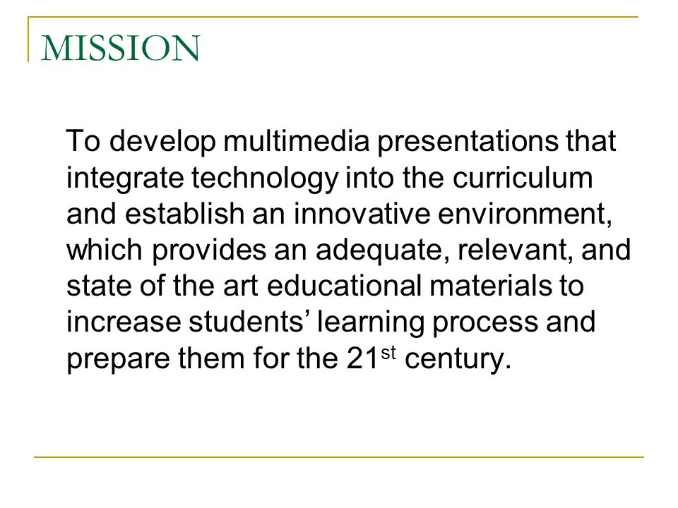 MISSION To develop multimedia presentations that integrate technology into the curriculum and establish an innovative environment, which provides an adequate, relevant, and state of the art educational materials to increase students' learning process and prepare them for the 21 st century.