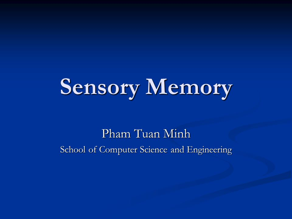 Sensory Memory Pham Tuan Minh School of Computer Science and Engineering