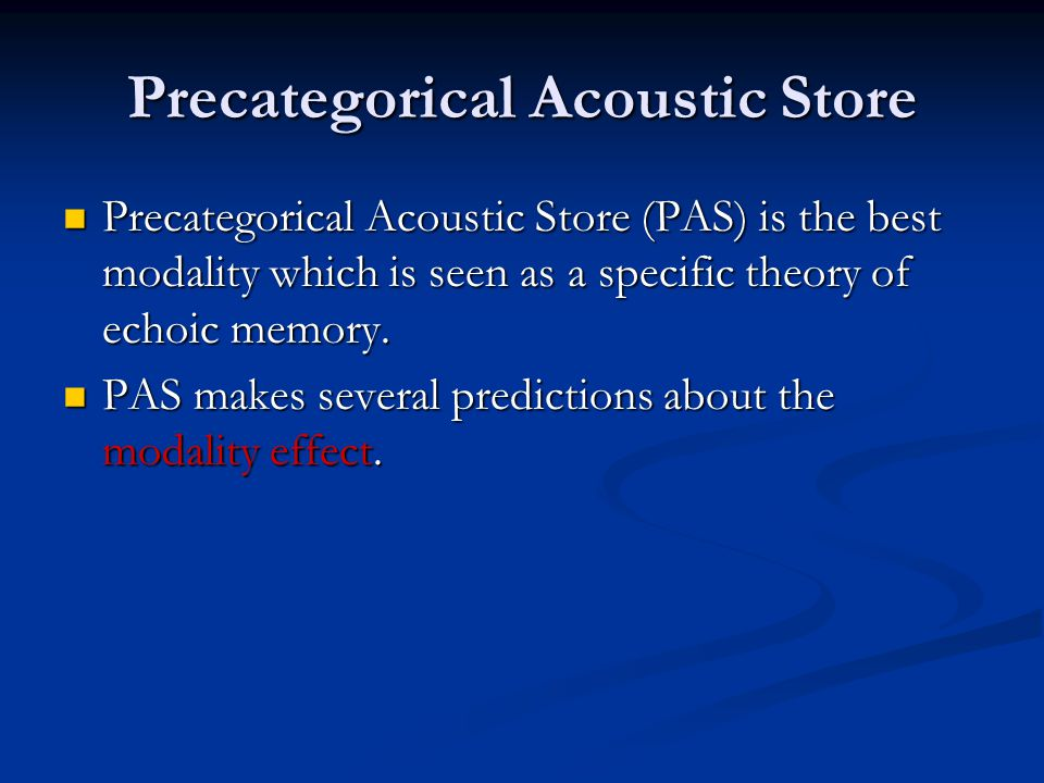 Precategorical Acoustic Store Precategorical Acoustic Store (PAS) is the best modality which is seen as a specific theory of echoic memory.