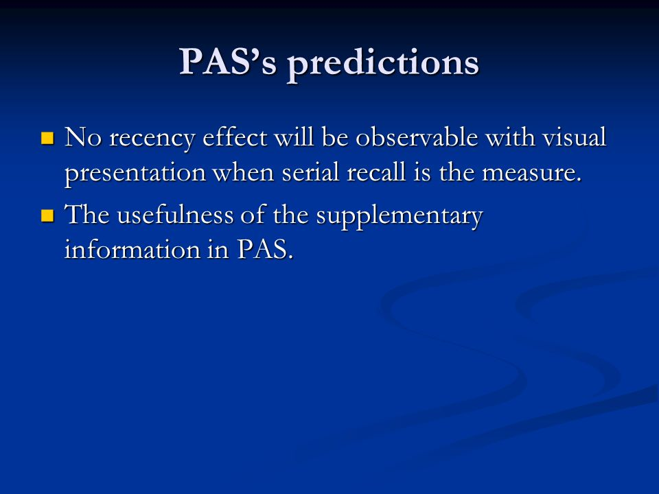 PAS's predictions No recency effect will be observable with visual presentation when serial recall is the measure. No recency effect will be observabl