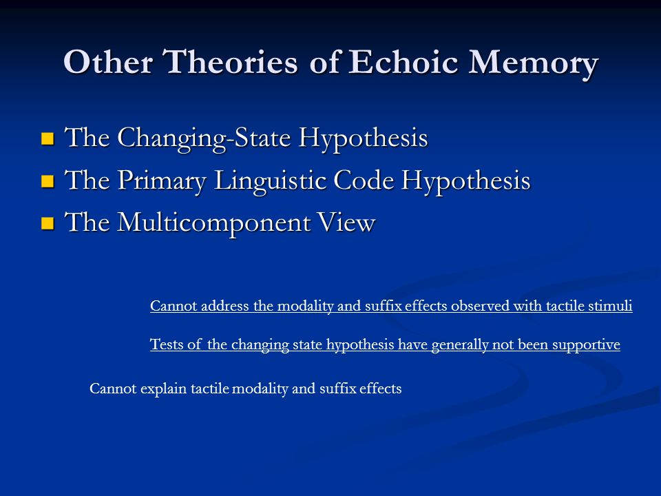 Other Theories of Echoic Memory The Changing-State Hypothesis The Changing-State Hypothesis The Primary Linguistic Code Hypothesis The Primary Linguistic Code Hypothesis The Multicomponent View The Multicomponent View Cannot address the modality and suffix effects observed with tactile stimuli Tests of the changing state hypothesis have generally not been supportive Cannot explain tactile modality and suffix effects