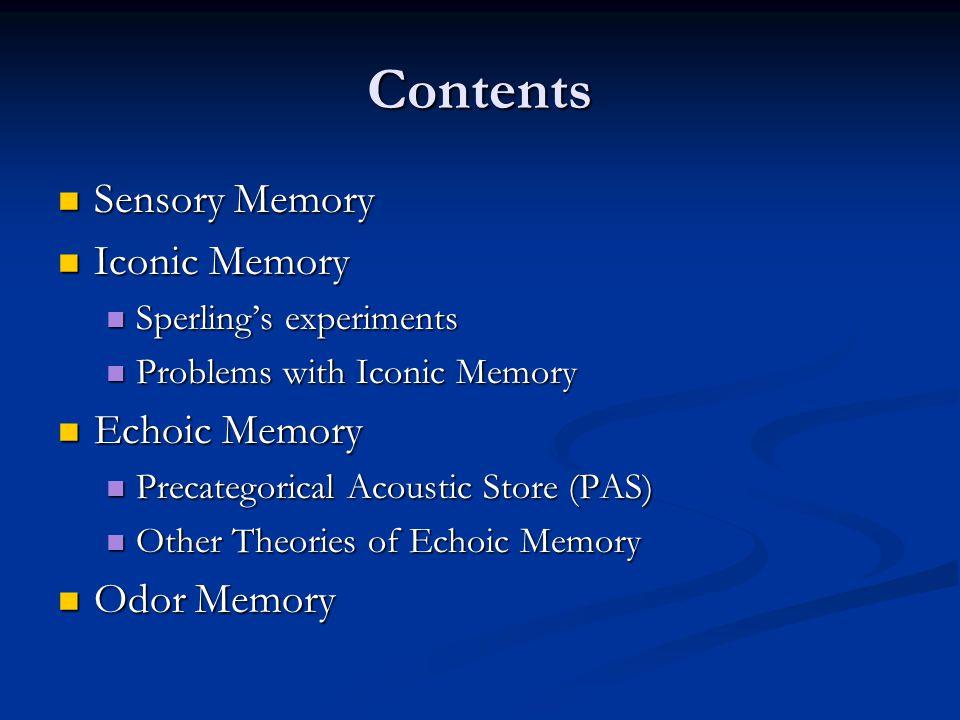 Contents Sensory Memory Sensory Memory Iconic Memory Iconic Memory Sperling's experiments Sperling's experiments Problems with Iconic Memory Problems with Iconic Memory Echoic Memory Echoic Memory Precategorical Acoustic Store (PAS) Precategorical Acoustic Store (PAS) Other Theories of Echoic Memory Other Theories of Echoic Memory Odor Memory Odor Memory