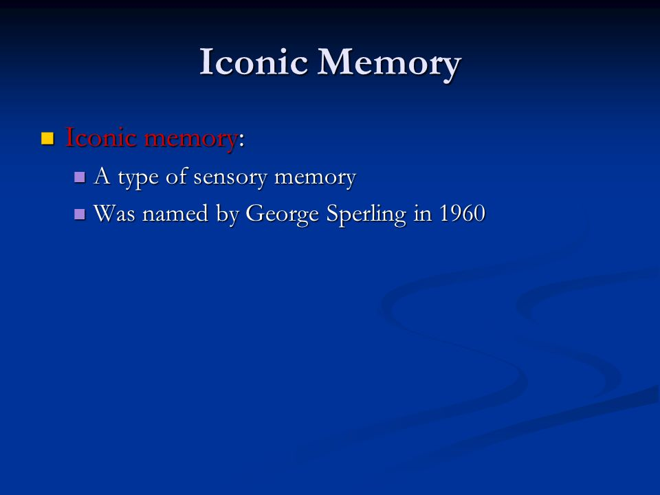 Iconic Memory Iconic memory: Iconic memory: A type of sensory memory A type of sensory memory Was named by George Sperling in 1960 Was named by George