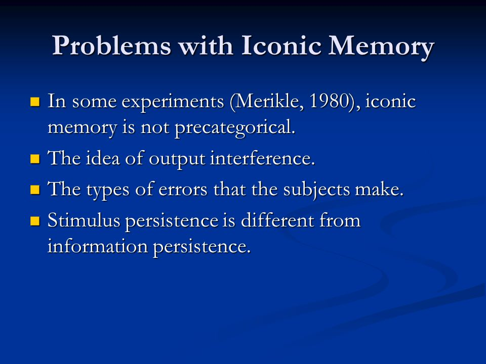 Problems with Iconic Memory In some experiments (Merikle, 1980), iconic memory is not precategorical. In some experiments (Merikle, 1980), iconic memo