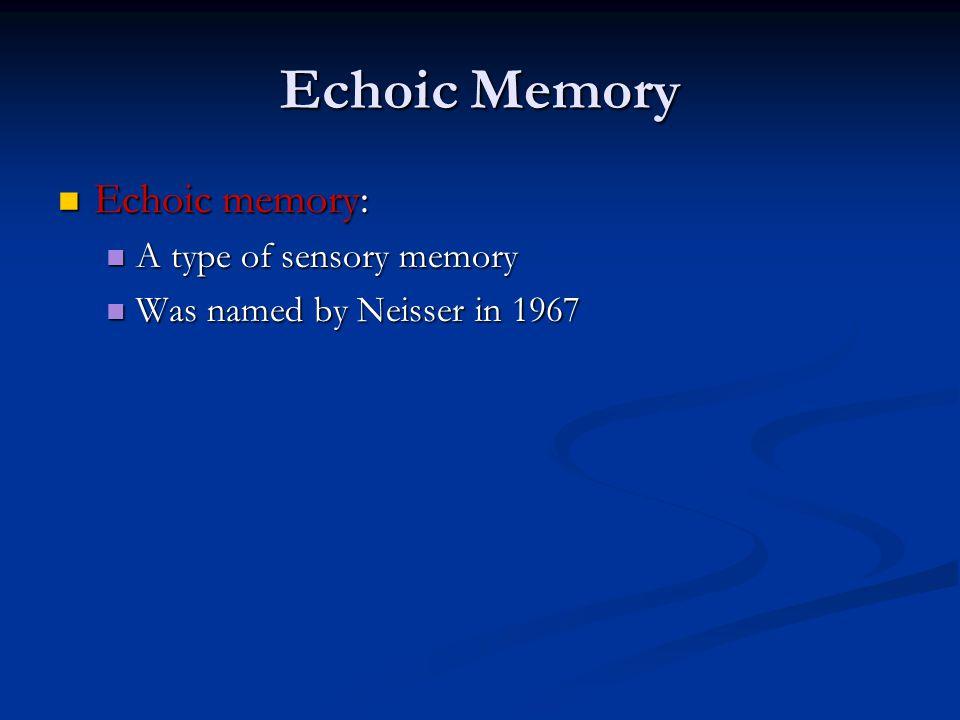 Echoic Memory Echoic memory: Echoic memory: A type of sensory memory A type of sensory memory Was named by Neisser in 1967 Was named by Neisser in 1967