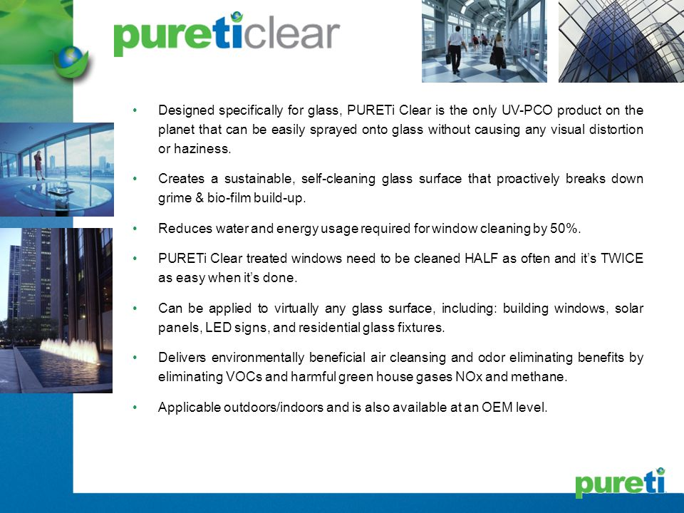 Designed specifically for glass, PURETi Clear is the only UV-PCO product on the planet that can be easily sprayed onto glass without causing any visua