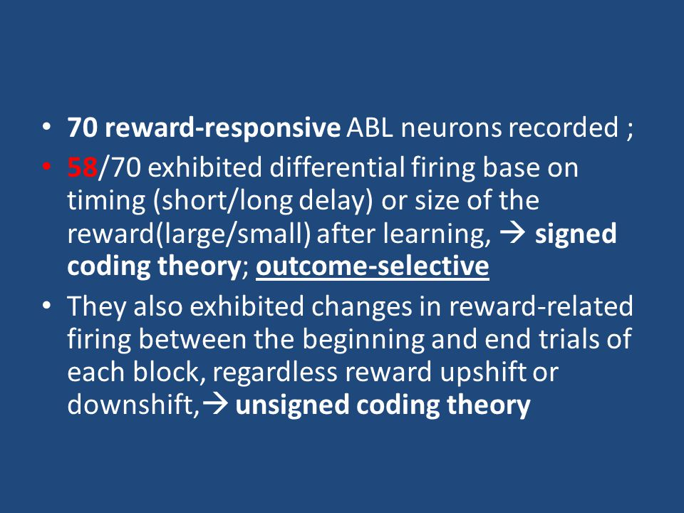 70 reward-responsive ABL neurons recorded ; 58/70 exhibited differential firing base on timing (short/long delay) or size of the reward(large/small) after learning,  signed coding theory; outcome-selective They also exhibited changes in reward-related firing between the beginning and end trials of each block, regardless reward upshift or downshift,  unsigned coding theory