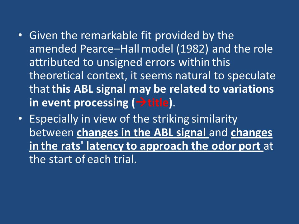 Given the remarkable fit provided by the amended Pearce–Hall model (1982) and the role attributed to unsigned errors within this theoretical context, it seems natural to speculate that this ABL signal may be related to variations in event processing (  title).