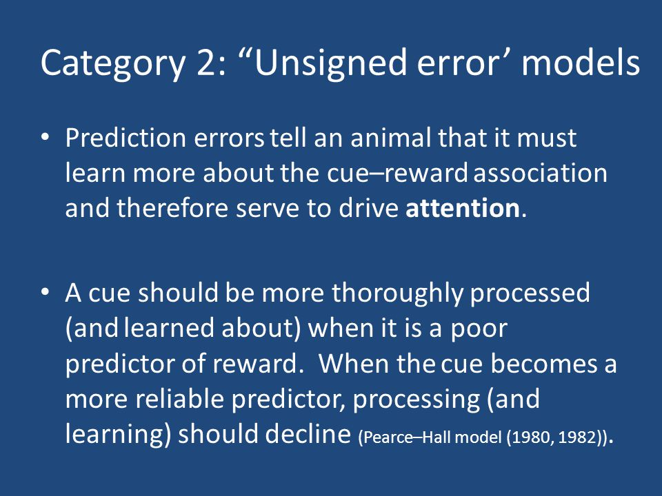 Category 2: Unsigned error' models Prediction errors tell an animal that it must learn more about the cue–reward association and therefore serve to drive attention.