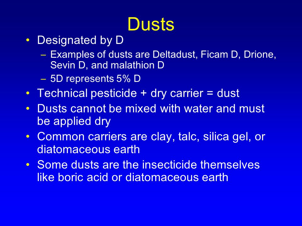 Dusts Designated by D –Examples of dusts are Deltadust, Ficam D, Drione, Sevin D, and malathion D –5D represents 5% D Technical pesticide + dry carrier = dust Dusts cannot be mixed with water and must be applied dry Common carriers are clay, talc, silica gel, or diatomaceous earth Some dusts are the insecticide themselves like boric acid or diatomaceous earth