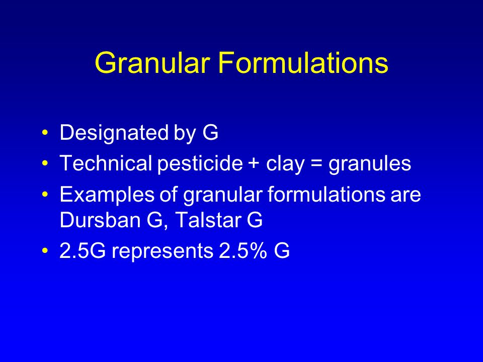 Granular Formulations Designated by G Technical pesticide + clay = granules Examples of granular formulations are Dursban G, Talstar G 2.5G represents 2.5% G