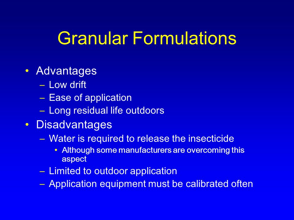 Granular Formulations Advantages –Low drift –Ease of application –Long residual life outdoors Disadvantages –Water is required to release the insecticide Although some manufacturers are overcoming this aspect –Limited to outdoor application –Application equipment must be calibrated often