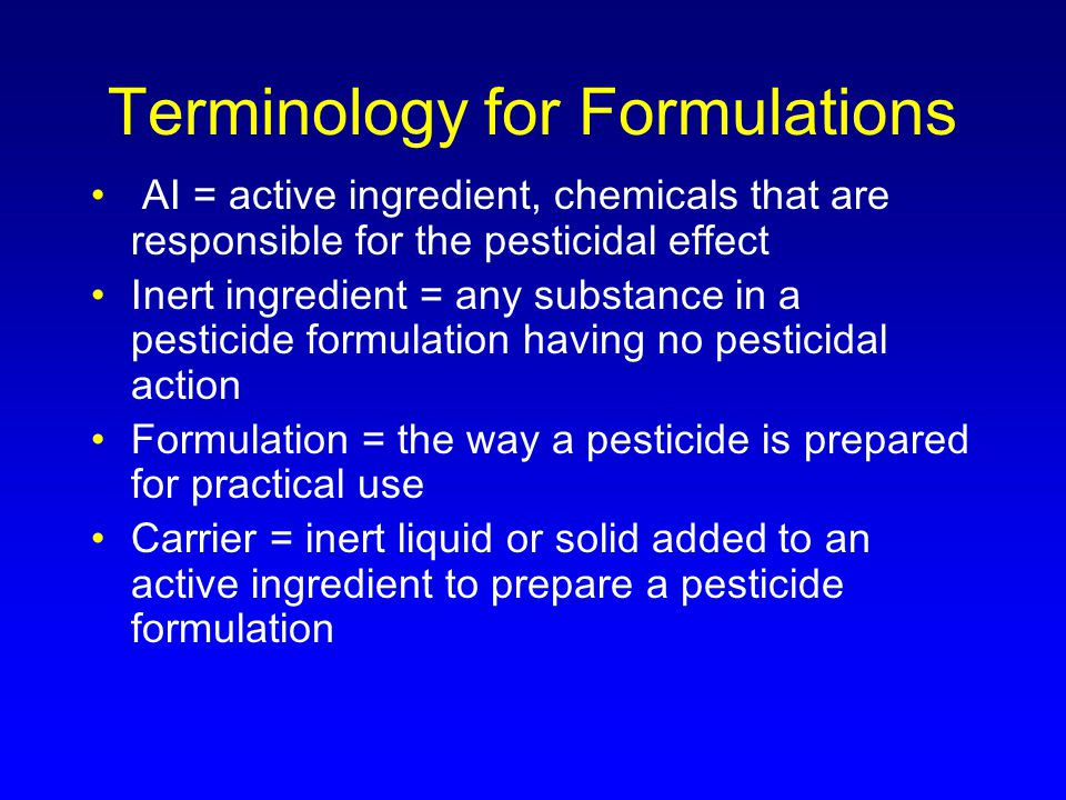 Terminology for Formulations AI = active ingredient, chemicals that are responsible for the pesticidal effect Inert ingredient = any substance in a pesticide formulation having no pesticidal action Formulation = the way a pesticide is prepared for practical use Carrier = inert liquid or solid added to an active ingredient to prepare a pesticide formulation
