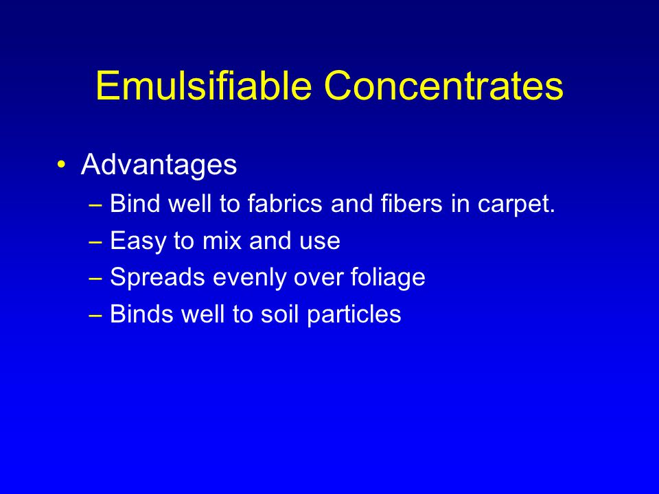 Emulsifiable Concentrates Advantages –Bind well to fabrics and fibers in carpet.