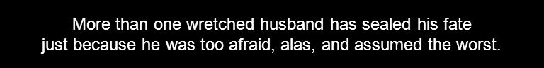 More than one wretched husband has sealed his fate just because he was too afraid, alas, and assumed the worst.