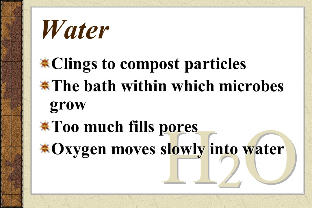 Water Clings to compost particles The bath within which microbes grow Too much fills pores Oxygen moves slowly into water