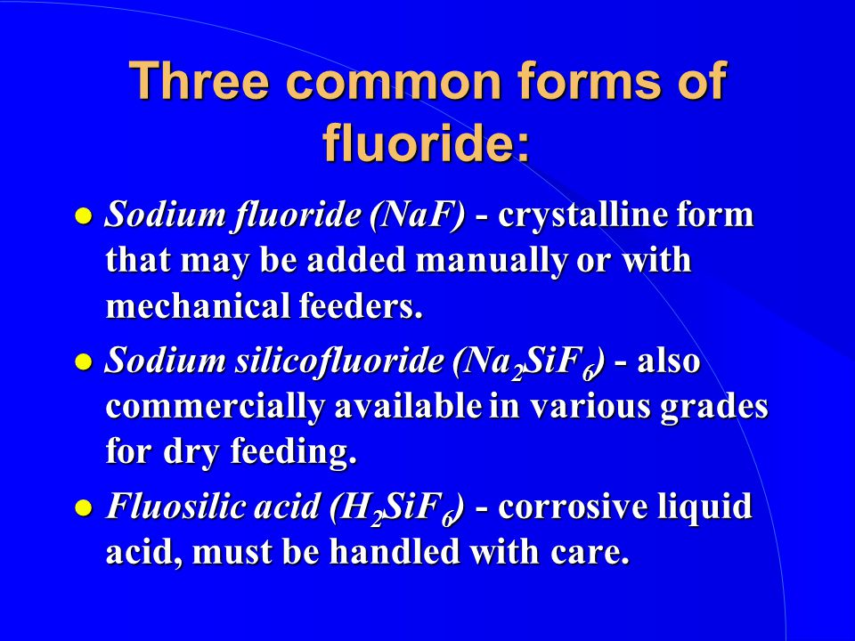 Three common forms of fluoride: l Sodium fluoride (NaF) - crystalline form that may be added manually or with mechanical feeders.