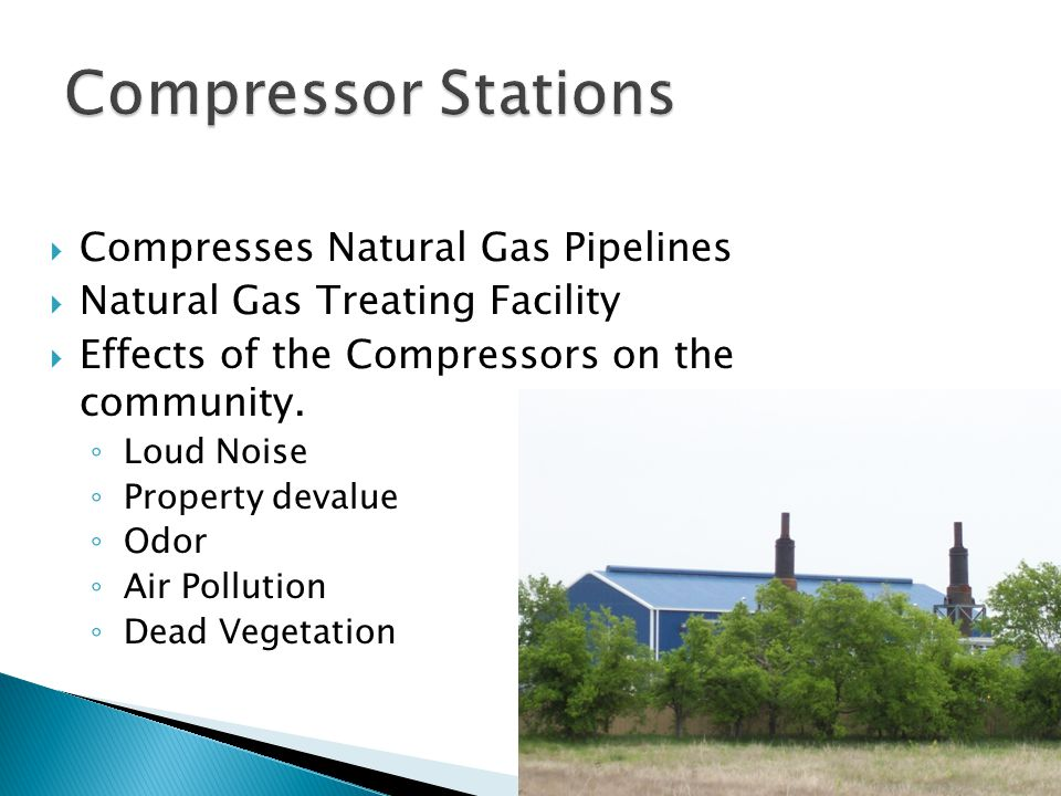  Compresses Natural Gas Pipelines  Natural Gas Treating Facility  Effects of the Compressors on the community.