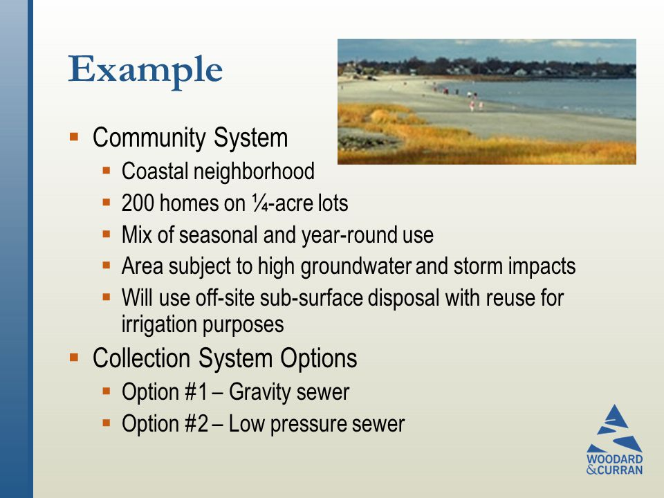 Example  Community System  Coastal neighborhood  200 homes on ¼-acre lots  Mix of seasonal and year-round use  Area subject to high groundwater and storm impacts  Will use off-site sub-surface disposal with reuse for irrigation purposes  Collection System Options  Option #1 – Gravity sewer  Option #2 – Low pressure sewer