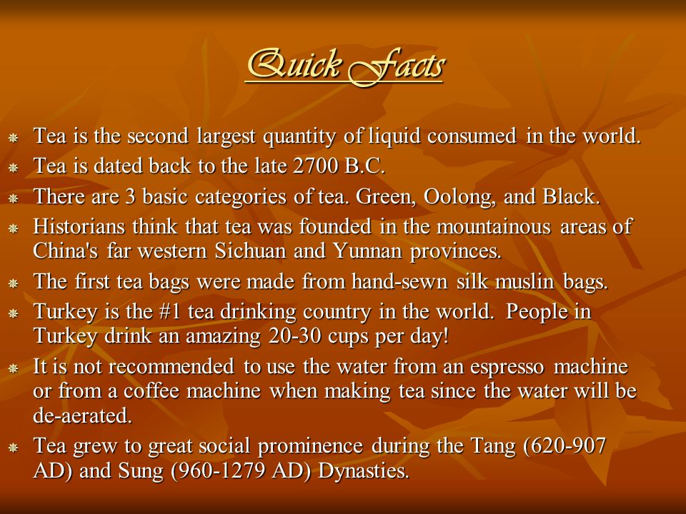 Quick Facts  Tea is the second largest quantity of liquid consumed in the world.  Tea is dated back to the late 2700 B.C.  There are 3 basic catego
